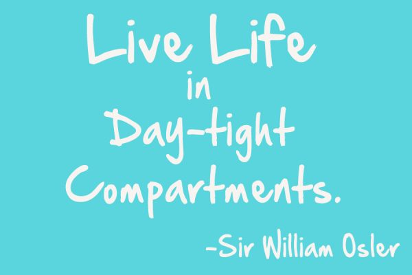 live life in day-tight compartments - sir william